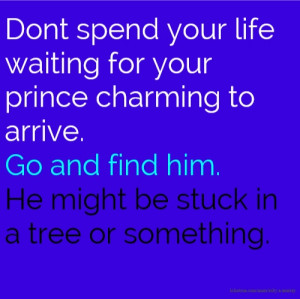 your life waiting for your prince charming to arrive. Go and find ...