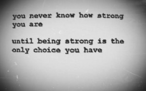 ... how strong you are, until being strong is the only choice you have