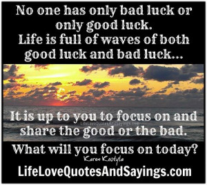 only bad luck or only good luck ~ Life is full of waves of good luck ...