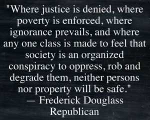 Where justice is denied, where poverty is enforced, where ignorance ...