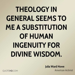 Theology in general seems to me a substitution of human ingenuity for ...