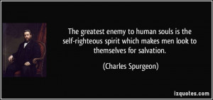 The greatest enemy to human souls is the self-righteous spirit which ...