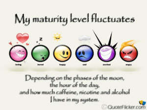 My maturity level fluctuates...