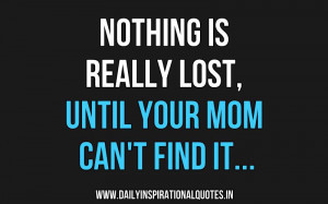 Nothing Is Really Lost, Until Your Mom Can't Find It. ~ Anonymous