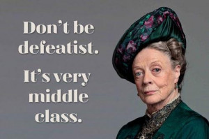 be defeatist. It's very middle class. -- Dowager Countess of Grantham ...