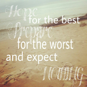 Hope for the best, prepare for the worst and expect nothing -