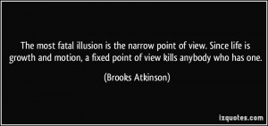 The most fatal illusion is the narrow point of view. Since life is ...