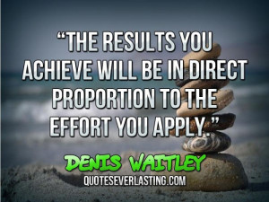 """... be in direct proportion to the effort you apply."""" — Denis Waitley"""