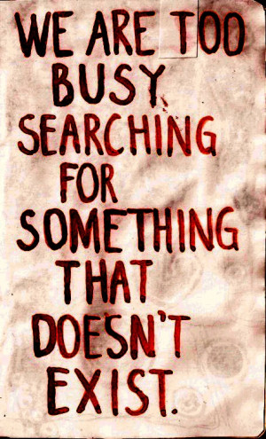 We are too busy searching for something that doesn't exist.