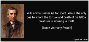 Wild animals never kill for sport. Man is the only one to whom the ...