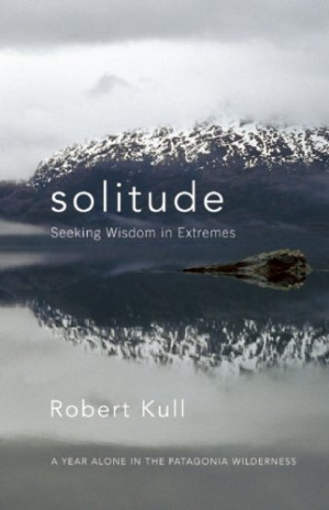 Solitude: Seeking Wisdom in Extremes: A Year Alone in the Patagonia ...