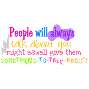 People will always talk about you might as well give them.