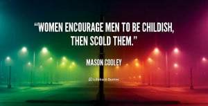 Women encourage men to be childish, then scold them.""