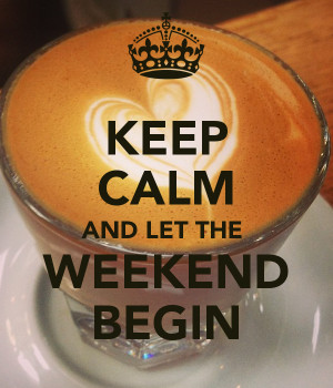 KEEP CALM AND LET THE WEEKEND BEGIN