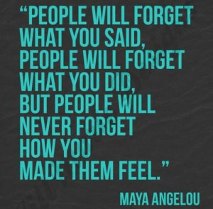 People will forget what you said, people will forget what you did, but ...