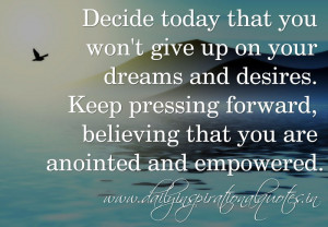 Decide today that you won't give up on your dreams and desires. Keep ...