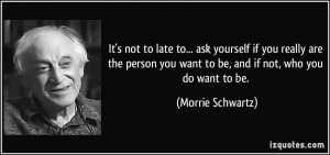 It's not to late to... ask yourself if you really are the person you ...