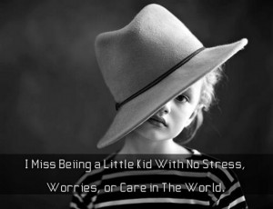 miss Being a lottle kid with no stress worries or care in the world