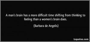 ... thinking to feeling than a women's brain does. - Barbara de Angelis