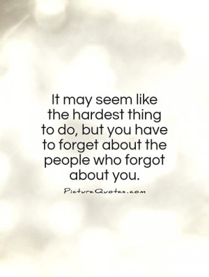 ... have to forget about the people who forgot about you Picture Quote #1