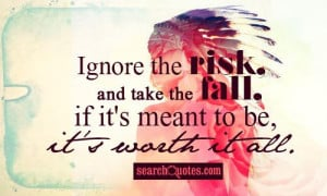 Ignore the risk, and take the fall, if it's meant to be, it's worth it ...
