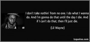 don't take nothin' from no one. I do what I wanna do. And I'm gonna do ...