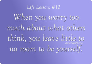 ... about what others think, you leave little to no room to be yourself