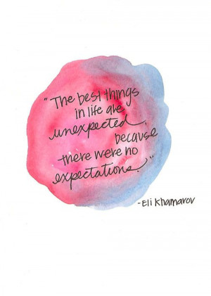 ... life are unexpected because there were no expectations.