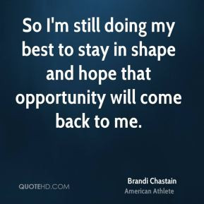 ... best to stay in shape and hope that opportunity will come back to me