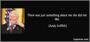 There was just something about me she did not like. - Andy Griffith