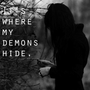 ... its dark inside, its where my demons hide...
