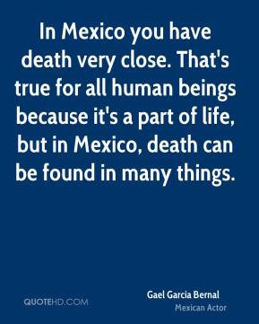 Gael Garcia Bernal - In Mexico you have death very close. That's true ...