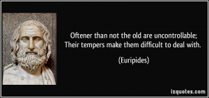 Oftener than not the old are uncontrollable;Their tempers make them ...