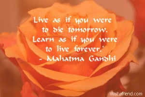 Live as if you were to die tomorrow. Learn as if you were to live ...