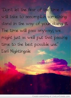 ... well put that passing time to the best possible use. -Earl Nightingale