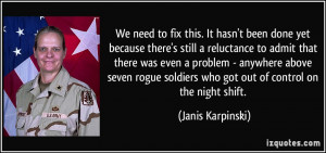... soldiers who got out of control on the night shift. - Janis Karpinski