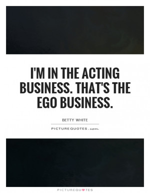 In The Acting Business. That's The Ego Business Quote | Picture ...