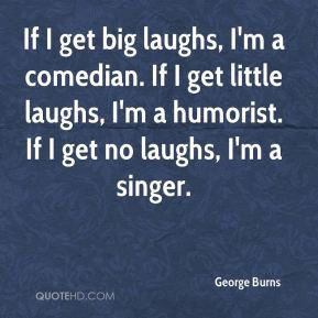 George Burns - If I get big laughs, I'm a comedian. If I get little ...