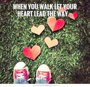 Follow Your Heart Quotes Walking Quotes Walk Quotes