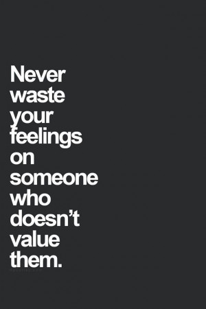 Never waste your feelings...