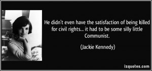 have the satisfaction of being killed for civil rights... it had to ...