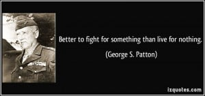 ... to fight for something than live for nothing. - George S. Patton