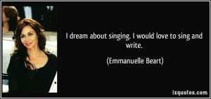 dream about singing. I would love to sing and write. - Emmanuelle ...