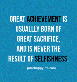 Great achievement is usually born of great sacrifice, and is never the ...