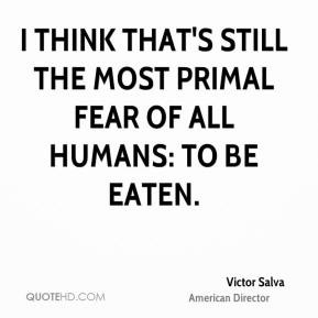 Victor Salva - I think that's still the most primal fear of all humans ...
