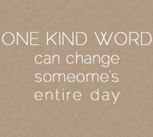 One Kind Word Can Change Someone's Entire Day: Quote About One Kind ...
