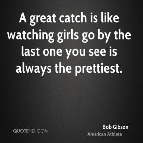 Bob Gibson - A great catch is like watching girls go by the last one ...