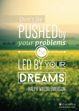 "... by your problems, be led by your dreams."" -Ralph Waldo Emerson"