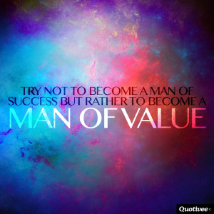 ... not to become a man of success but rather become a man of value