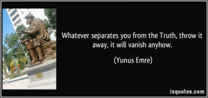 ... you from the Truth, throw it away, it will vanish anyhow. - Yunus Emre